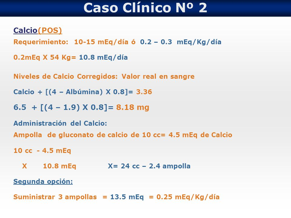 Caso Clínico Nº 2 Calcio(POS) 6.5 + [(4 – 1.9) X 0.8]= 8.18 mg